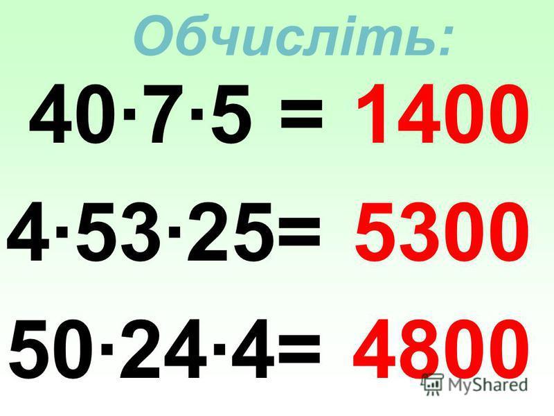 Обчисліть: 40·7·5 = 4·53·25= 50·24·4= 1400 5300 4800