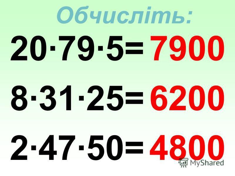 Обчисліть: 20·79·5= 8·31·25= 2·47·50= 7900 6200 4800