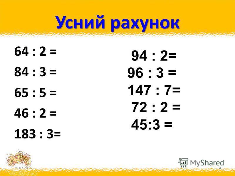 Усний рахунок 64 : 2 = 84 : 3 = 65 : 5 = 46 : 2 = 183 : 3= 25.07.20154 94 : 2= 96 : 3 = 147 : 7= 72 : 2 = 45:3 =