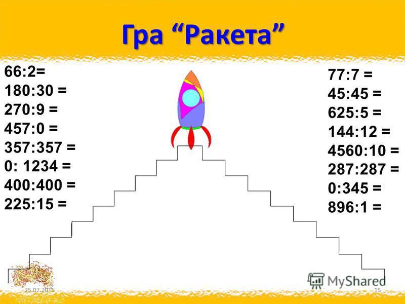Гра Ракета 25.07.201515 66:2= 180:30 = 270:9 = 457:0 = 357:357 = 0: 1234 = 400:400 = 225:15 = 77:7 = 45:45 = 625:5 = 144:12 = 4560:10 = 287:287 = 0:345 = 896:1 =