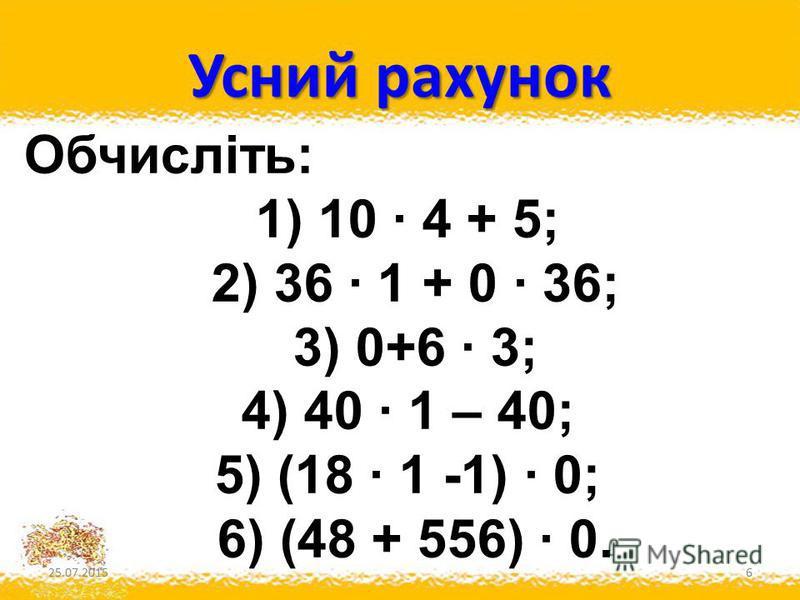 Усний рахунок 25.07.20156 Обчисліть: 1) 10 · 4 + 5; 2) 36 · 1 + 0 · 36; 3) 0+6 · 3; 4) 40 · 1 – 40; 5) (18 · 1 -1) · 0; 6) (48 + 556) · 0.