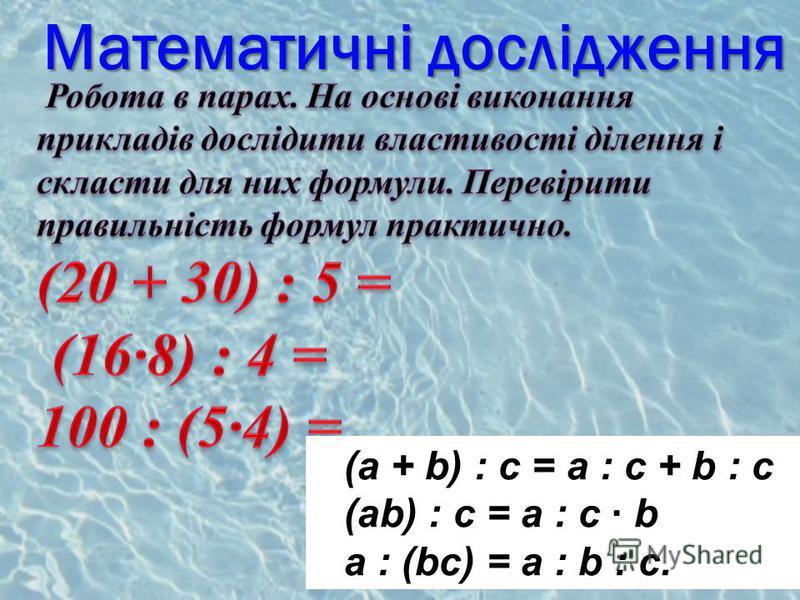 Математичні дослідження (a + b) : c = a : c + b : c (ab) : c = a : c · b a : (bc) = a : b : c.