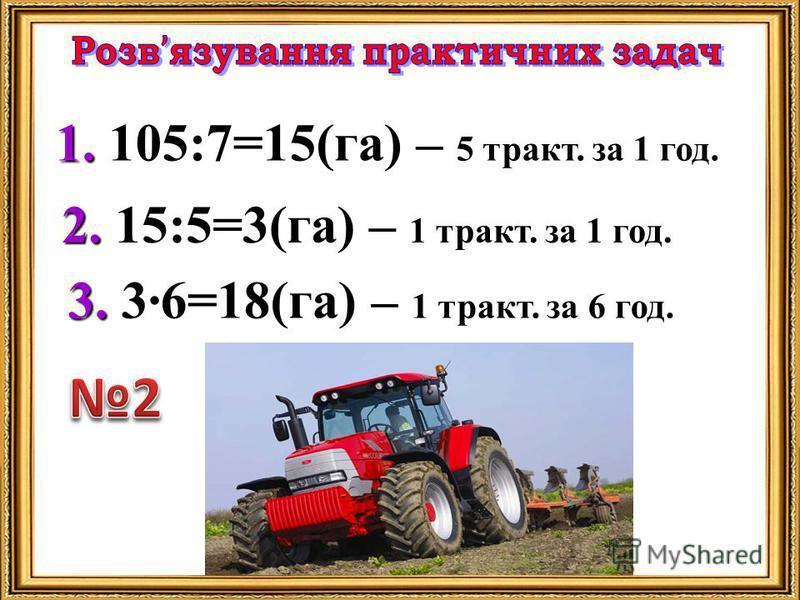 1. 1. 105:7=15(га) – 5 тракт. за 1 год. 2. 2. 15:5=3(га) – 1 тракт. за 1 год. 3. 3. 3·6=18(га) – 1 тракт. за 6 год.
