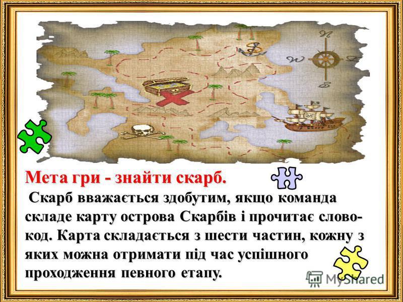 Мета гри - знайти скарб. Скарб вважається здобутим, якщо команда складе карту острова Скарбів і прочитає слово- код. Карта складається з шести частин, кожну з яких можна отримати під час успішного проходження певного етапу. Скарб вважається здобутим,