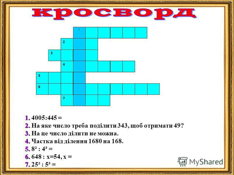 1 2 4 6 7 5 3 1. 1. 4005:445 = 2. 2. На яке число треба поділити 343, щоб отримати 49? 3. 3. На це число ділити не можна. 4. 4. Частка від ділення 1680 на 168. 5. 5. 8² : 4³ = 6. 6. 648 : х=54, х = 7. 7. 25² : 5³ =