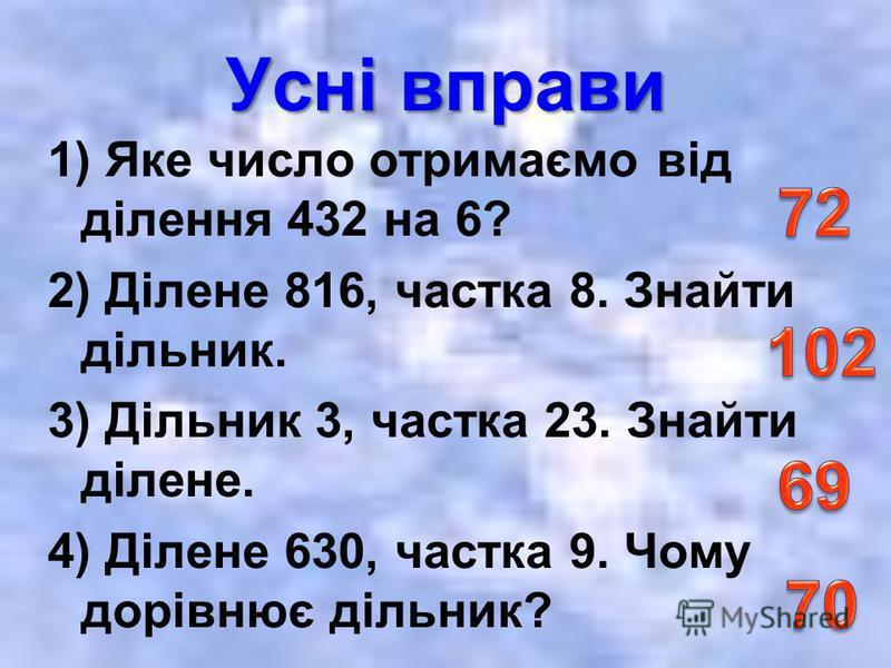 Усні вправи 1) Яке число отримаємо від ділення 432 на 6? 2) Ділене 816, частка 8. Знайти дільник. 3) Дільник 3, частка 23. Знайти ділене. 4) Ділене 630, частка 9. Чому дорівнює дільник?