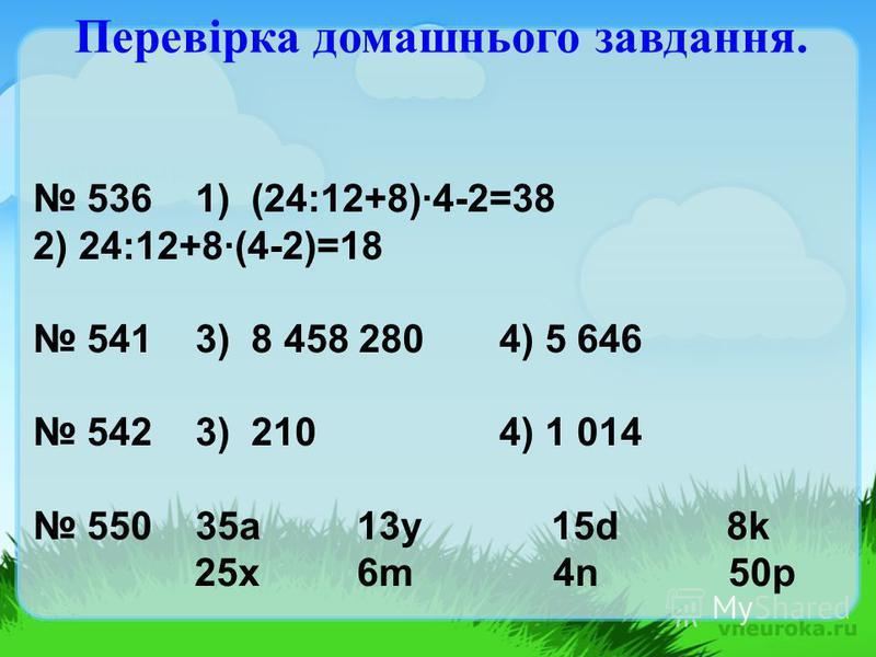 536 1) (24:12+8)·4-2=38 2) 24:12+8·(4-2)=18 541 3) 8 458 280 4) 5 646 542 3) 210 4) 1 014 550 35a 13y 15d 8k 25x 6m 4n 50p Перевірка домашнього завдання.