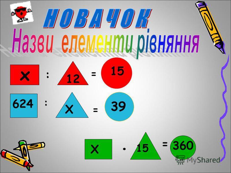 12 х : = 15 624 : Х = 39 Х 15 = 360