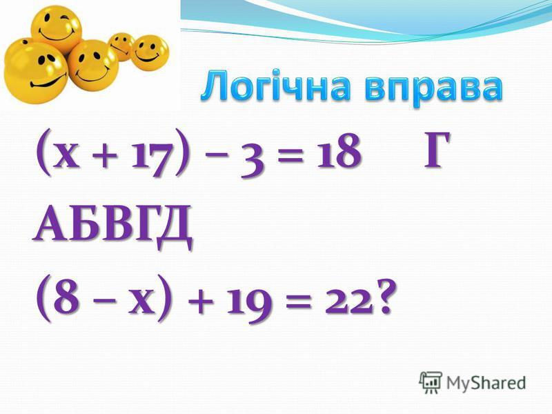 (х + 17) – 3 = 18 Г АБВГД (8 – х) + 19 = 22?