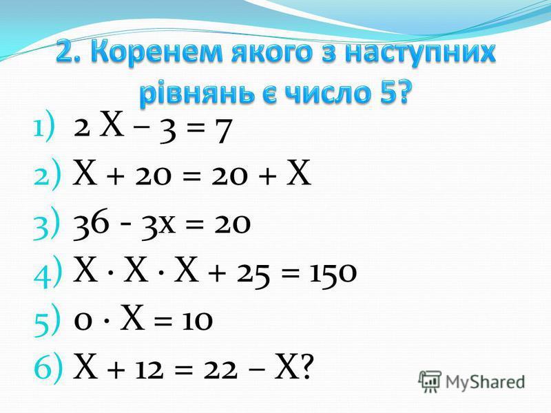 1) 2 Х – 3 = 7 2) Х + 20 = 20 + Х 3) 36 - 3х = 20 4) Х Х Х + 25 = 150 5) 0 Х = 10 6) Х + 12 = 22 – Х?