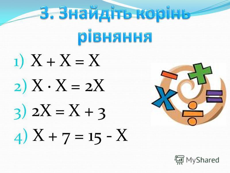 1) Х + Х = Х 2) Х Х = 2Х 3) 2Х = Х + 3 4) Х + 7 = 15 - Х
