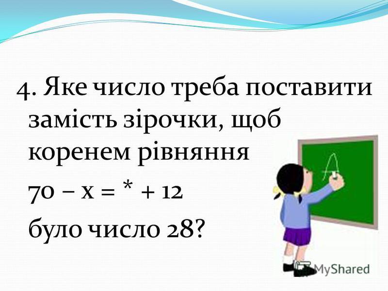 4. Яке число треба поставити замість зірочки, щоб коренем рівняння 70 – х = * + 12 було число 28?