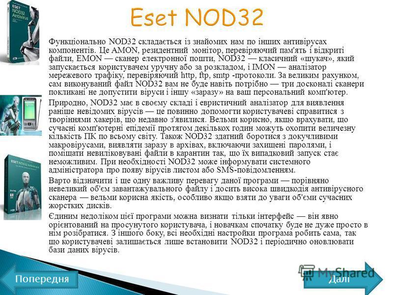 Функціонально NOD32 складається із знайомих нам по інших антивірусах компонентів. Це AMON, резидентний монітор, перевіряючий пам'ять і відкриті файли, EMON сканер електронної пошти, NOD32 класичний «шукач», який запускається користувачем уручну або з