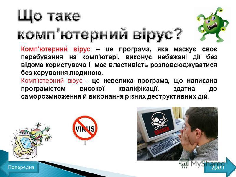 Комп'ютерний вірус – це програма, яка маскує своє перебування на комп'ютері, виконує небажані дії без відома користувача і має властивість розповсюджуватися без керування людиною. Комп'ютерний вірус - це невелика програма, що написана програмістом ви