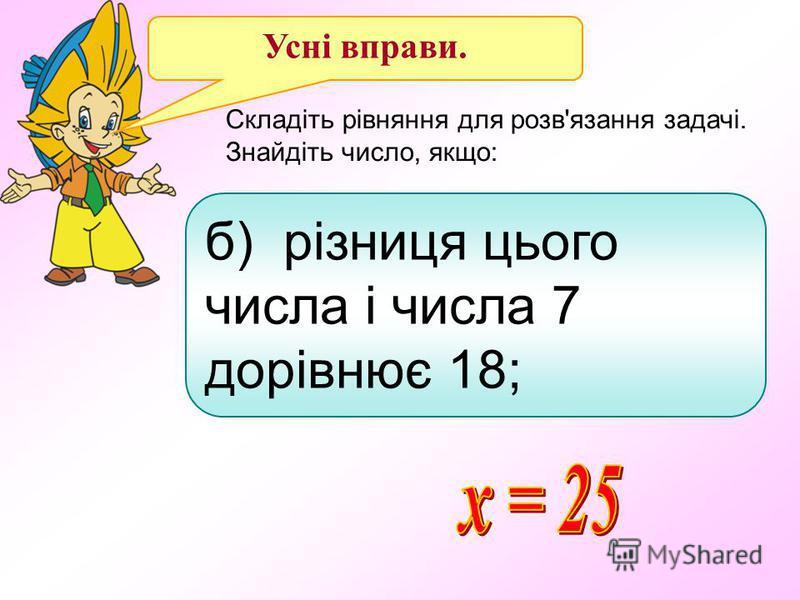 Усні вправи. Складіть рівняння для розв'язання задачі. Знайдіть число, якщо: б) різниця цього числа і числа 7 дорівнює 18;