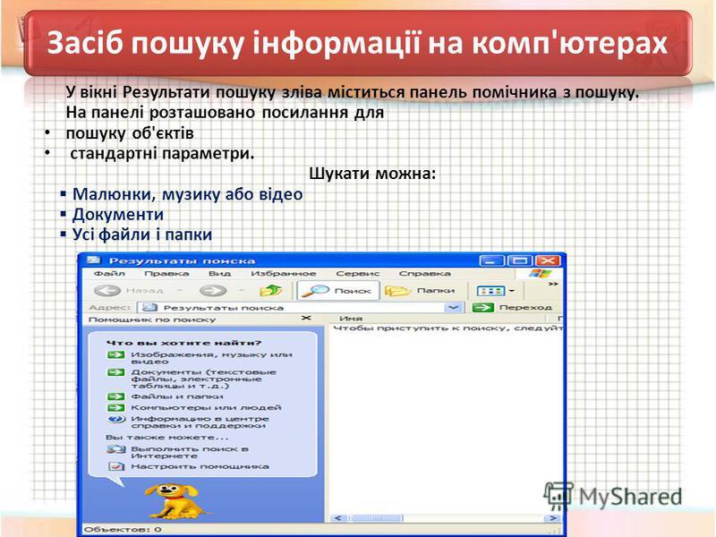Засіб пошуку інформації на комп'ютерах У вікні Результати пошуку зліва міститься панель помічника з пошуку. На панелі розташовано посилання для пошуку об'єктів стандартні параметри. Шукати можна: Малюнки, музику або відео Документи Усі файли і папки