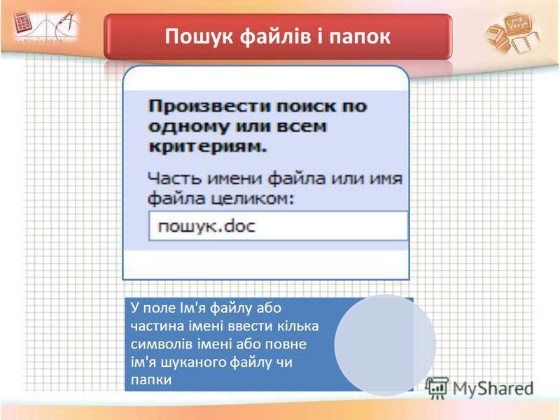 Пошук файлів і папок У поле Ім'я файлу або частина імені ввести кілька символів імені або повне ім'я шуканого файлу чи папки