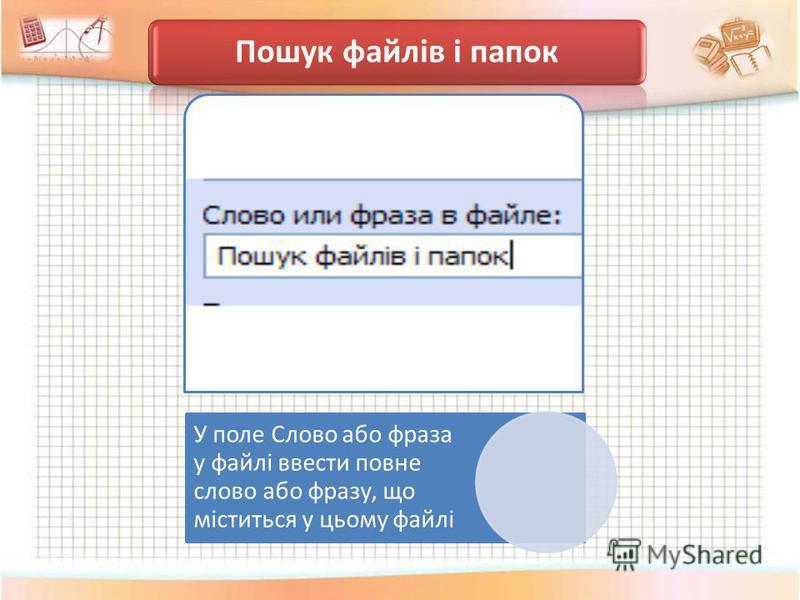 Пошук файлів і папок У поле Слово або фраза у файлі ввести повне слово або фразу, що міститься у цьому файлі