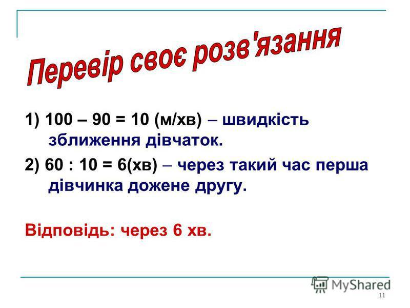 11 1) 100 – 90 = 10 (м/хв) – швидкість зближення дівчаток. 2) 60 : 10 = 6(хв) – через такий час перша дівчинка дожене другу. Відповідь: через 6 хв.