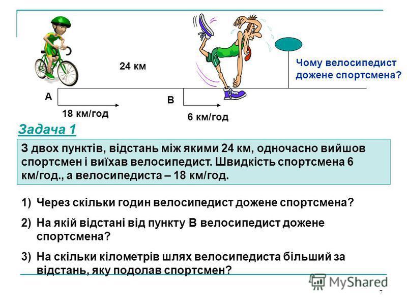 7 6 км/год 18 км/год 24 км А В З двох пунктів, відстань між якими 24 км, одночасно вийшов спортсмен і виїхав велосипедист. Швидкість спортсмена 6 км/год., а велосипедиста – 18 км/год. Чому велосипедист дожене спортсмена? Задача 1 1)Через скільки годи