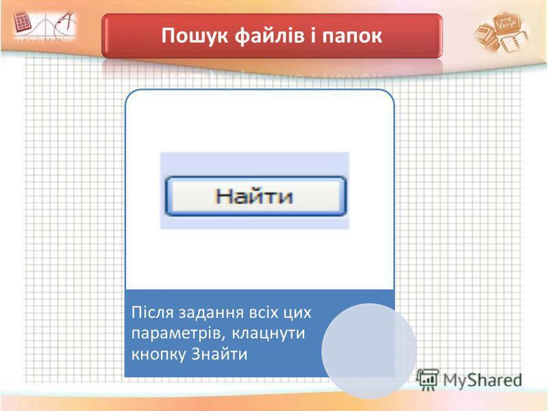 Пошук файлів і папок Після задання всіх цих параметрів, клацнути кнопку Знайти