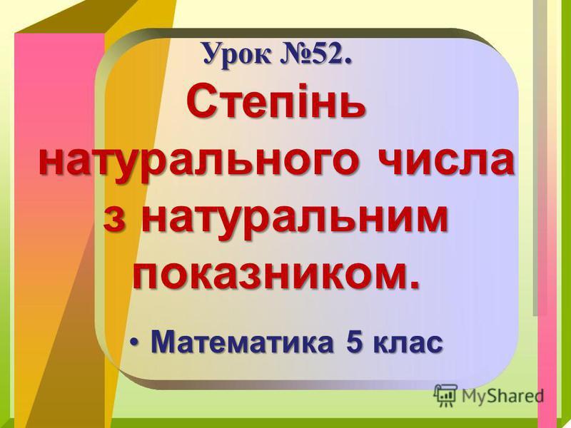 Математика 5 класМатематика 5 клас Урок 52. Степінь натурального числа з натуральним показником.