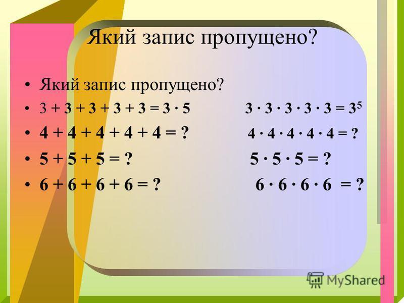 Який запис пропущено? 3 + 3 + 3 + 3 + 3 = 3 · 5 3 · 3 · 3 · 3 · 3 = 3 5 4 + 4 + 4 + 4 + 4 = ? 4 · 4 · 4 · 4 · 4 = ? 5 + 5 + 5 = ? 5 · 5 · 5 = ? 6 + 6 + 6 + 6 = ? 6 · 6 · 6 · 6 = ?