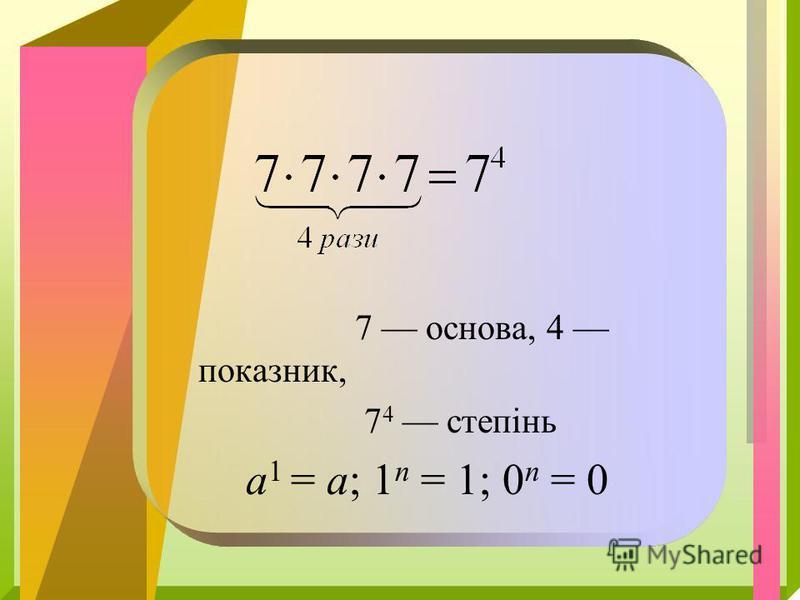 7 основа, 4 показник, 7 4 степінь а 1 = а; 1 п = 1; 0 п = 0