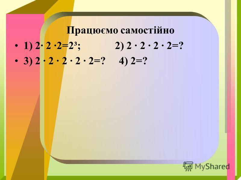 Працюємо самостійно 1) 2 2 2=2³; 2) 2 2 2 2=? 3) 2 2 2 2 2=? 4) 2=?
