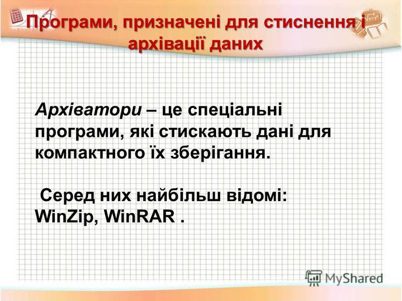 Програми, призначені для стиснення і архівації даних Архіватори – це спеціальні програми, які стискають дані для компактного їх зберігання. Серед них найбільш відомі: WinZip, WinRAR.