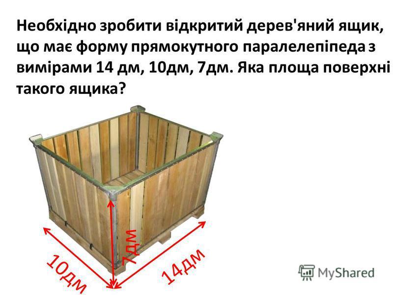 Необхідно зробити відкритий дерев'яний ящик, що має форму прямокутного паралелепіпеда з вимірами 14 дм, 10дм, 7дм. Яка площа поверхні такого ящика? 10дм 14дм 7дм