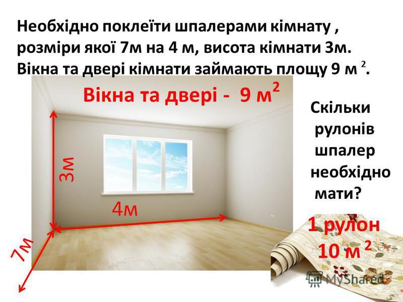 3м 4м 7м 1 рулон 10 м 2 Вікна та двері - 9 м 2 Необхідно поклеїти шпалерами кімнату, розміри якої 7м на 4 м, висота кімнати 3м. Вікна та двері кімнати займають площу 9 м. 2 Скільки рулонів шпалер необхідно мати?