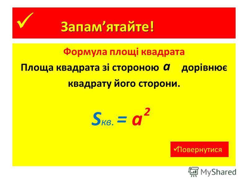 Формула площі квадрата Площа квадрата зі стороною дорівнює квадрату його сторони. Запамятайте! a S кв. = а 2 Повернутися