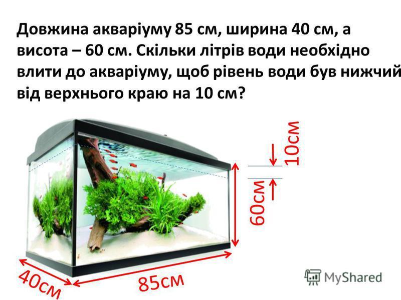 40см Довжина акваріуму 85 см, ширина 40 см, а висота – 60 см. Скільки літрів води необхідно влити до акваріуму, щоб рівень води був нижчий від верхнього краю на 10 см? 85см 60см 10см