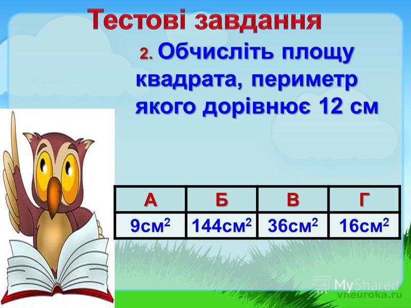 2. Обчисліть площу квадрата, периметр якого дорівнює 12 см 2. Обчисліть площу квадрата, периметр якого дорівнює 12 смАБВГ 9см 2 144см 2 36см 2 16см 2