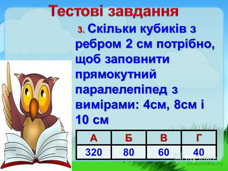 3. Скільки кубиків з ребром 2 см потрібно, щоб заповнити прямокутний паралелепіпед з вимірами: 4см, 8см і 10 см 3. Скільки кубиків з ребром 2 см потрібно, щоб заповнити прямокутний паралелепіпед з вимірами: 4см, 8см і 10 смАБВГ 320806040