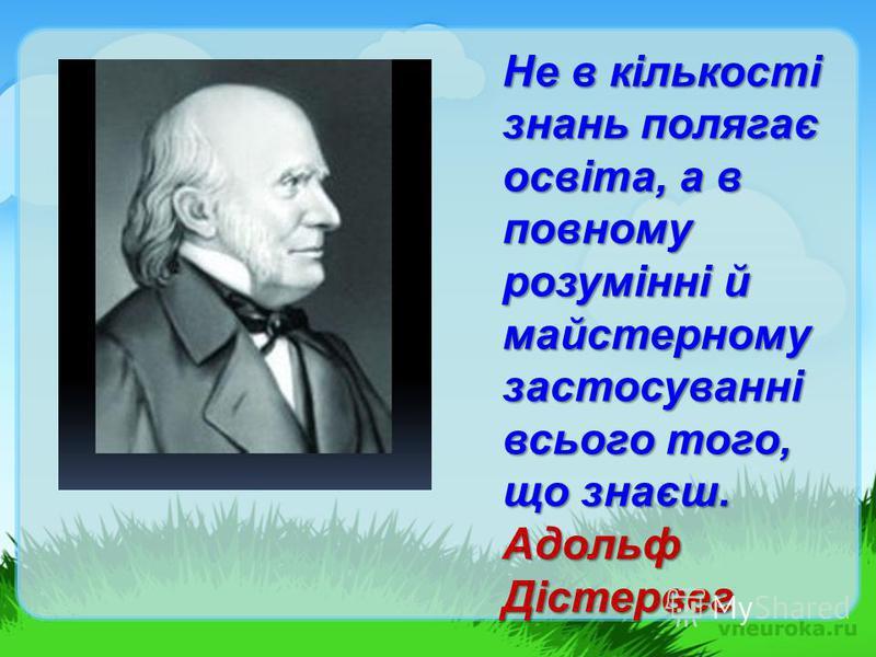 Не в кількості знань полягає освіта, а в повному розумінні й майстерному застосуванні всього того, що знаєш. Адольф Дістервег
