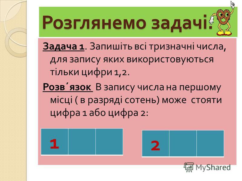 Розглянемо задачі : Задача 1. Запишіть всі тризначні числа, для запису яких використовуються тільки цифри 1,2. Розв ´ язок В запису числа на першому місці ( в разряді сотень ) може стояти цифра 1 або цифра 2: 1 2