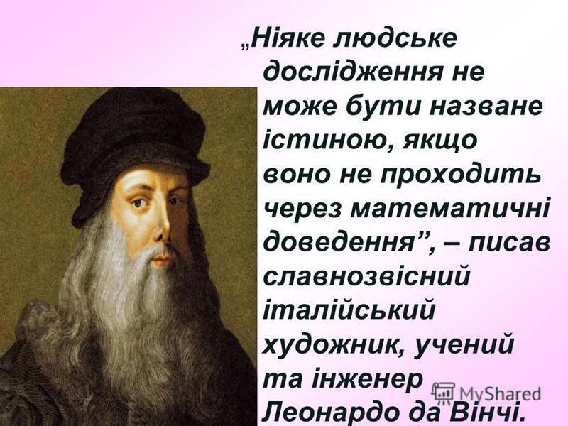 Ніяке людське дослідження не може бути назване істиною, якщо воно не проходить через математичні доведення, – писав славнозвісний італійський художник, учений та інженер Леонардо да Вінчі.