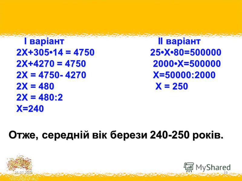 25.07.201519 І варіант II варіант І варіант II варіант 2Х+30514 = 4750 25Х80=500000 2Х+30514 = 4750 25Х80=500000 2Х+4270 = 4750 2000Х=500000 2Х+4270 = 4750 2000Х=500000 2Х = 4750- 4270 Х=50000:2000 2Х = 4750- 4270 Х=50000:2000 2Х = 480 Х = 250 2Х = 4