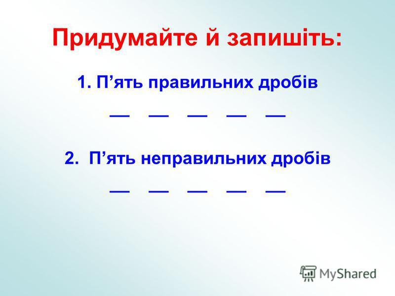 Придумайте й запишіть: 1. Пять правильних дробів __ __ __ __ __ 2. Пять неправильних дробів __ __ __ __ __