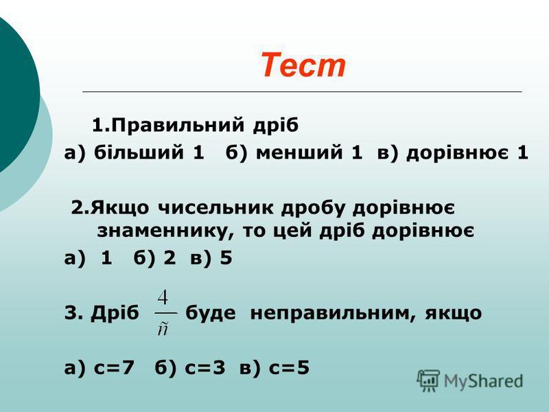 Тест 1.Правильний дріб а) більший 1 б) менший 1 в) дорівнює 1 2.Якщо чисельник дробу дорівнює знаменнику, то цей дріб дорівнює а) 1 б) 2 в) 5 3. Дріб буде неправильним, якщо а) с=7 б) с=3 в) с=5
