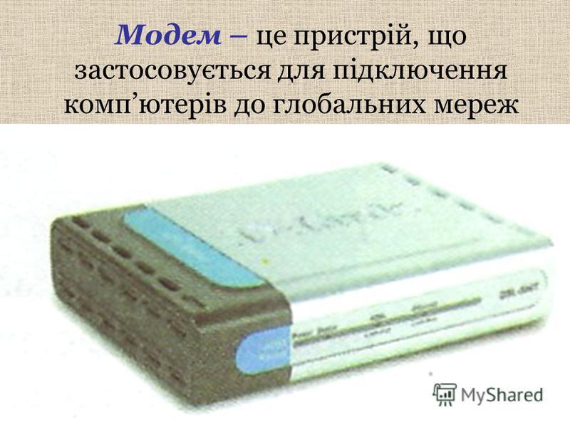 Модем – це пристрій, що застосовується для підключення компютерів до глобальних мереж