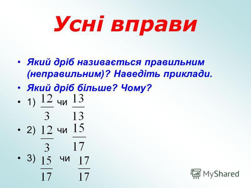Усні вправи Який дріб називається правильним (неправильним)? Наведіть приклади. Який дріб більше? Чому? 1) чи 2) чи 3) чи