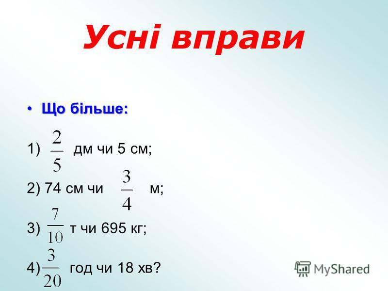 Усні вправи Що більше:Що більше: 1) дм чи 5 см; 2) 74 см чи м; 3) т чи 695 кг; 4) год чи 18 хв?