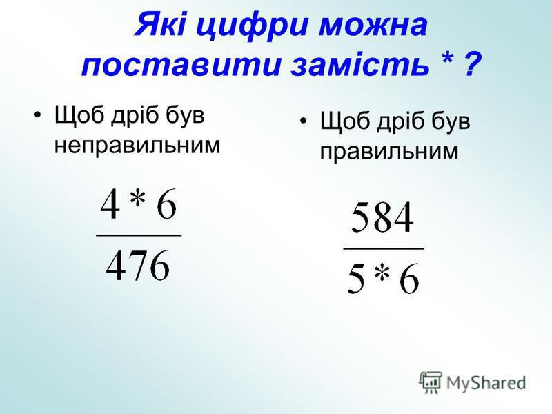 Які цифри можна поставити замість * ? Щоб дріб був неправильним Щоб дріб був правильним