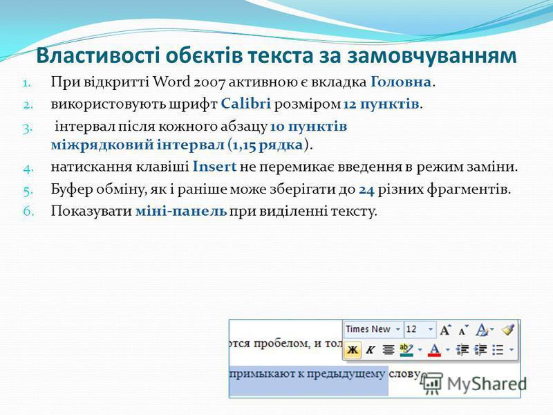 Властивості обєктів текста за замовчуванням 1. При відкритті Word 2007 активною є вкладка Головна. 2. використовують шрифт Calibri розміром 12 пунктів. 3. інтервал після кожного абзацу 10 пунктів міжрядковий інтервал (1,15 рядка). 4. натискання клаві