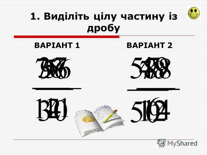 1. Виділіть цілу частину із дробу ВАРІАНТ 1ВАРІАНТ 2