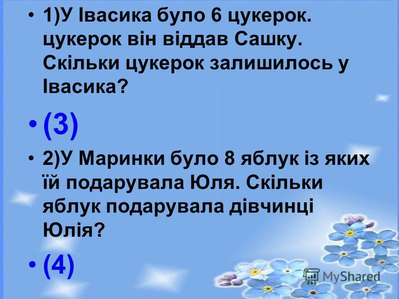 1)У Івасика було 6 цукерок. цукерок він віддав Сашку. Скільки цукерок залишилось у Івасика? (3) 2)У Маринки було 8 яблук із яких їй подарувала Юля. Скільки яблук подарувала дівчинці Юлія? (4)