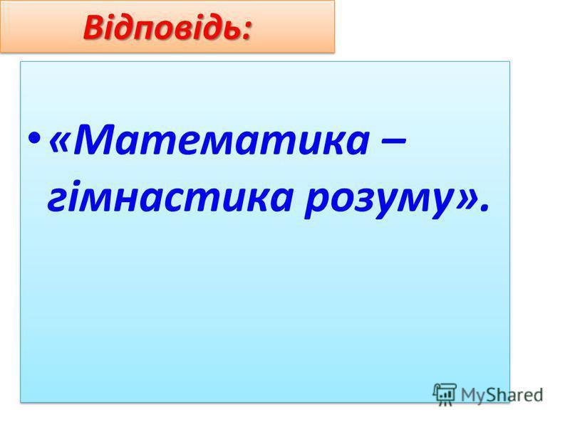 Відповідь:Відповідь: «Математика – гімнастика розуму».